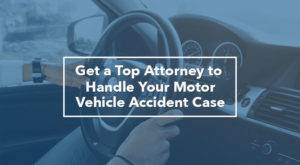 Get a Top Attorney to Handle Your Motor Vehicle Accident Case
