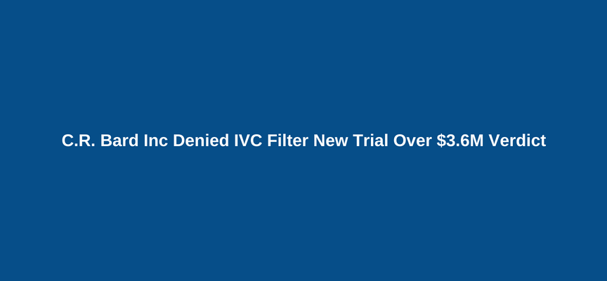 C.R. Bard Inc Denied IVC Filter New Trial Over $3.6M Verdict