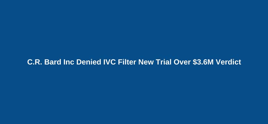 C.R. Bard Inc Denied IVC Filter New Trial Over $3.6M Verdict