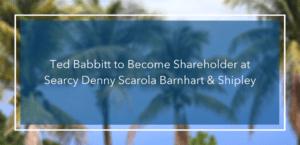 Ted Babbitt to Become Shareholder at Searcy Denny Scarola Barnhart & Shipley